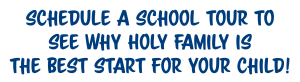 Schedule a school tour to see why Holy Family is the best start for your child!