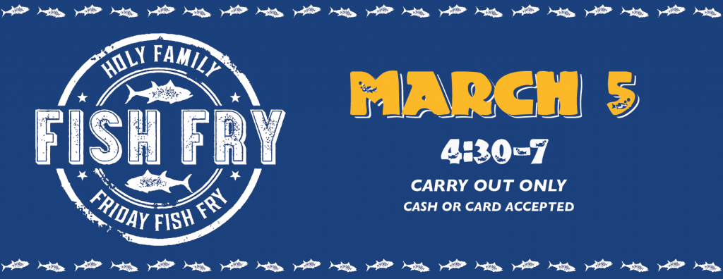 Graphic that reads Holy Family Fish Fry, March 5, 4:30-7pm, Carry Out Only, Cash for Card accepted