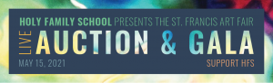 """Text on multicolored background reads """"Holy Family School presents the St. Francis Art Fair Live Auction & Gala. May 15, 2021. Support HFS."""""""